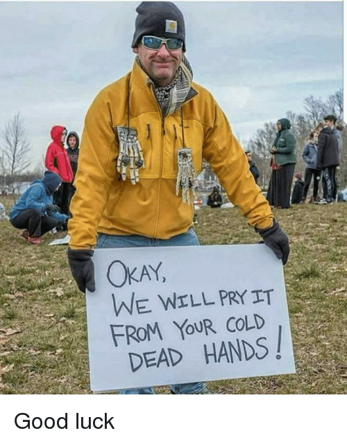 cold-dead-hands: AY  WE WELL PRYIT  FROM YOUR COLD  DEAD HANDS! Good luck