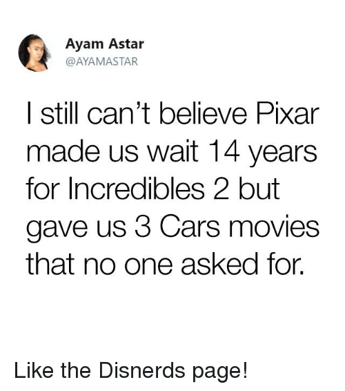 Ayam: Ayam Astar  @AYAMASTAR  | still can't believe Pixar  made us wait 14 years  for Incredibles 2 but  gave us 3 Cars movies  that no one asked for. Like the Disnerds page!