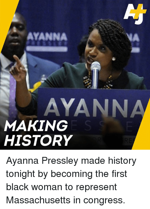 Making History: AYANNA  VA  AYANNA  MAKING  HISTORY Ayanna Pressley made history tonight by becoming the first black woman to represent Massachusetts in congress.