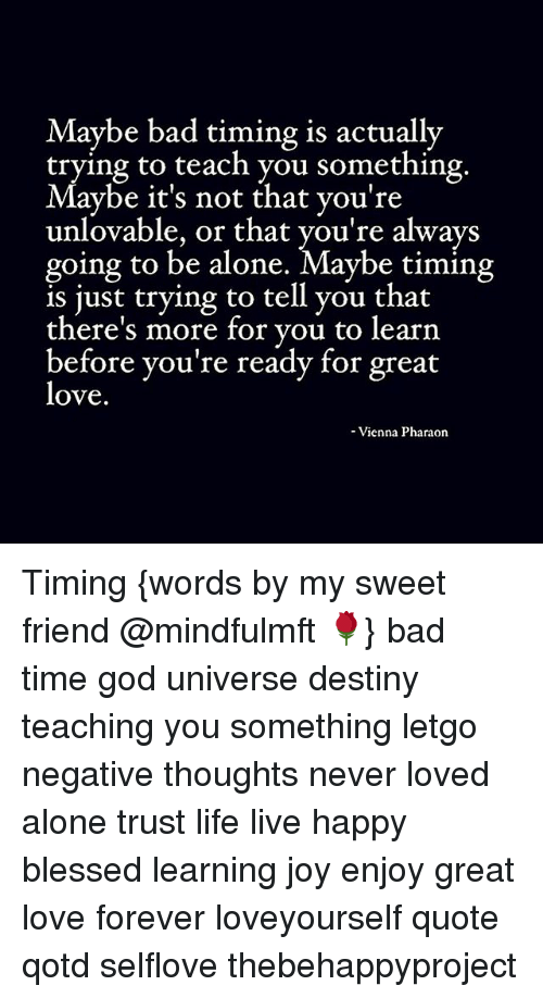 letgo: aybe bad timing is actually  trying to teach you something  Maybe it's not that you're  unlovable, or that you're always  going to be alone. Maybe timing  s ust trying to tell you that  there's more for vou to learn  before you're ready for great  love  -Vienna Pharaon Timing {words by my sweet friend @mindfulmft 🌹} bad time god universe destiny teaching you something letgo negative thoughts never loved alone trust life live happy blessed learning joy enjoy great love forever loveyourself quote qotd selflove thebehappyproject