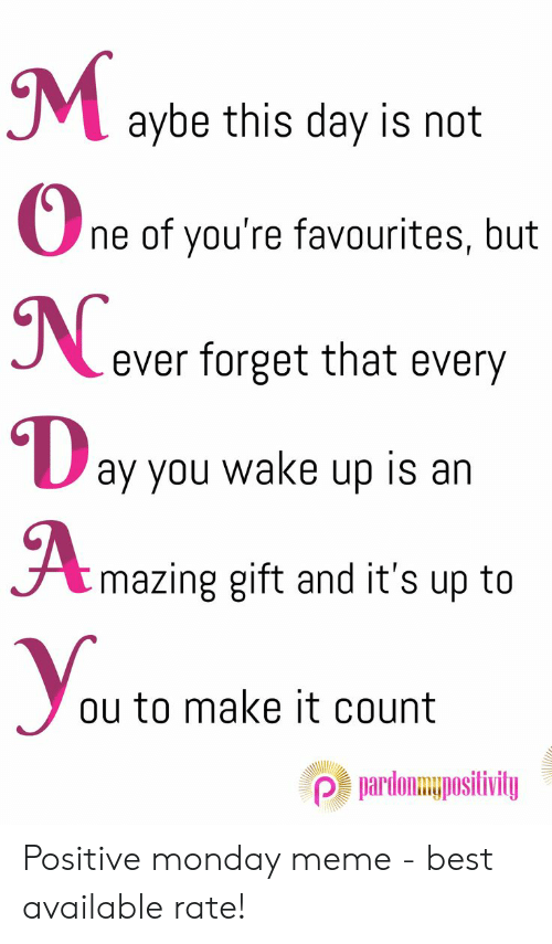 Positive Monday: aybe this day is not  ne of you're favourites, but  N  ever forget that every  ay you wake up is an  Amazing gift and it's up to  Уaa?  ou to make it count  Pardonmuposilivily Positive monday meme - best available rate!