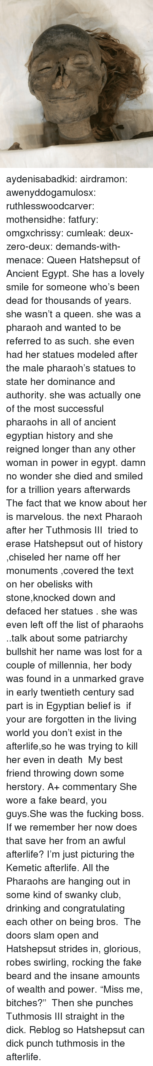 "Marvelous: aydenisabadkid: airdramon:  awenyddogamulosx:  ruthlesswoodcarver:  mothensidhe:  fatfury:  omgxchrissy:  cumleak:  deux-zero-deux:  demands-with-menace:  Queen Hatshepsut of Ancient Egypt. She has a lovely smile for someone who's been dead for thousands of years.  she wasn't a queen. she was a pharaoh and wanted to be referred to as such. she even had her statues modeled after the male pharaoh's statues to state her dominance and authority. she was actually one of the most successful pharaohs in all of ancient egyptian history and she reigned longer than any other woman in power in egypt.  damn no wonder she died and smiled for a trillion years afterwards  The fact that we know about her is marvelous. the next Pharaoh after her Tuthmosis III  tried to erase Hatshepsut out of history ,chiseled her name off her monuments ,covered the text on her obelisks with stone,knocked down and defaced her statues . she was even left off the list of pharaohs ..talk about some patriarchy bullshit her name was lost for a couple of millennia, her body was found in a unmarked grave  in early twentieth century sad part is in Egyptian belief is  if your are forgotten in the living world you don't exist in the afterlife,so he was trying to kill her even in death   My best friend throwing down some herstory. A+ commentary  She wore a fake beard, you guys.She was the fucking boss.  If we remember her now does that save her from an awful afterlife?  I'm just picturing the Kemetic afterlife. All the Pharaohs are hanging out in some kind of swanky club, drinking and congratulating each other on being bros.  The doors slam open and Hatshepsut strides in, glorious, robes swirling, rocking the fake beard and the insane amounts of wealth and power. ""Miss me, bitches?""   Then she punches Tuthmosis III straight in the dick.   Reblog so Hatshepsut can dick punch tuthmosis in the afterlife."