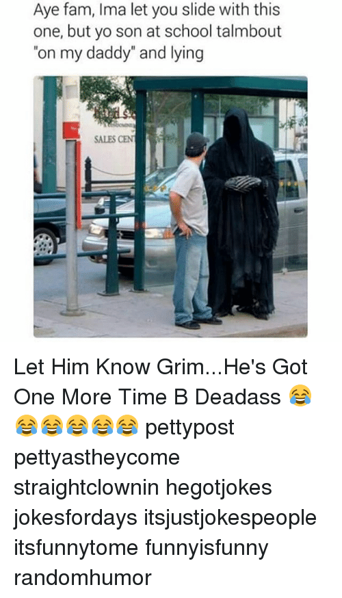 """Memes, 🤖, and Grim: Aye fam, Ima let you slide with this  one, but yo son at school talmbout  """"on my daddy"""" and lying  SALES CEN Let Him Know Grim...He's Got One More Time B Deadass 😂😂😂😂😂😂 pettypost pettyastheycome straightclownin hegotjokes jokesfordays itsjustjokespeople itsfunnytome funnyisfunny randomhumor"""