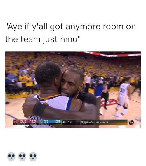 "Funny, Memes, and Hmu: ""Aye if y'all got anymore room on  the team just hmu""  CLE 120  L GS  129  4th 3.4  GS leads 3-1 💀💀💀"