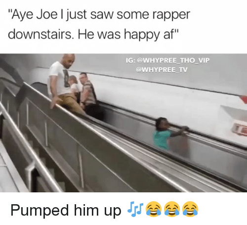 "Af, Memes, and Saw: ""Aye Joe just saw some rapper  downstairs. He was happy af  IG: @WHYPREE THO VIP  @WHY PREE TV Pumped him up 🎶😂😂😂"