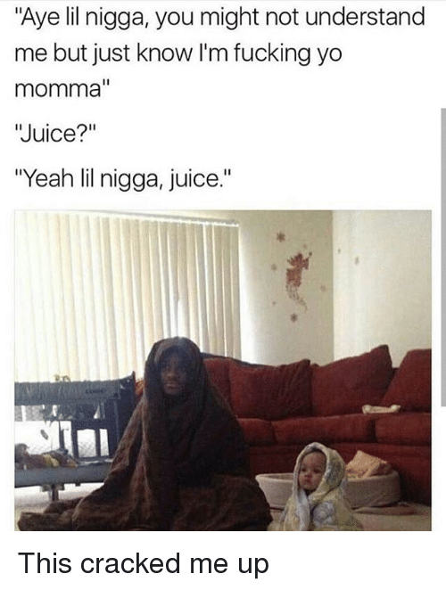 """Fucking, Juice, and Memes: """"Aye lil nigga, you might not understand  me but just know I'm fucking yo  momma""""  """"Juice?""""  """"Yeah lil nigga, juice."""" This cracked me up"""