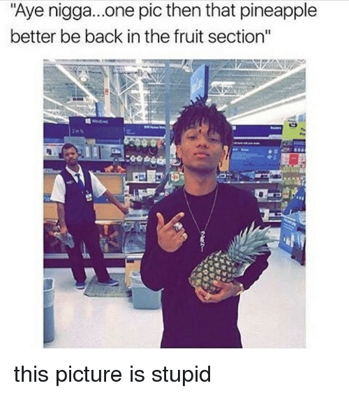 """Memes, Pineapple, and Back: """"Aye nigga...one pic then that pineapple  better be back inthe fruit section'' this picture is stupid"""