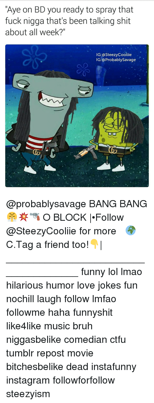"Funny Lols: Aye on BD you ready to spray that  fuck nigga that's been talking shit  about all week?""  IG: asteezyCooliie  IG Probablysavage @probablysavage BANG BANG😤💥🔫 O BLOCK 