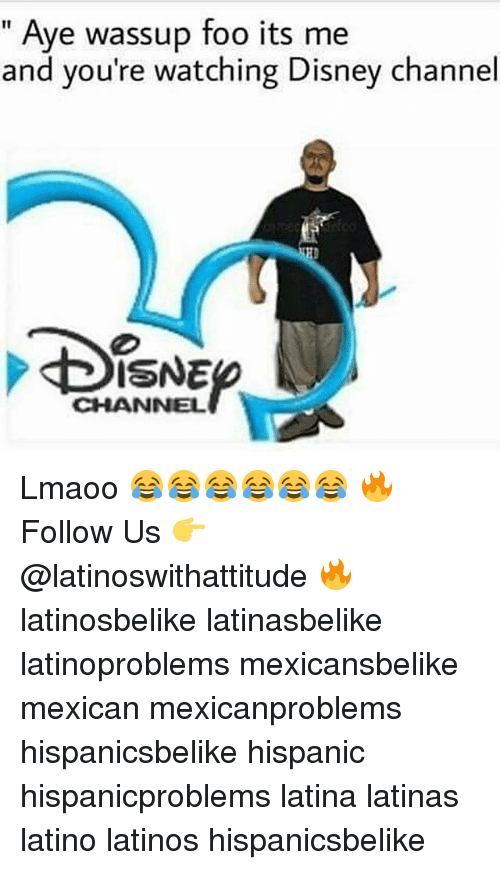 Disney, Latinos, and Memes: Aye wassup foo its me  and you're watching Disney channel  ISNE  CHANNEL Lmaoo 😂😂😂😂😂😂 🔥 Follow Us 👉 @latinoswithattitude 🔥 latinosbelike latinasbelike latinoproblems mexicansbelike mexican mexicanproblems hispanicsbelike hispanic hispanicproblems latina latinas latino latinos hispanicsbelike