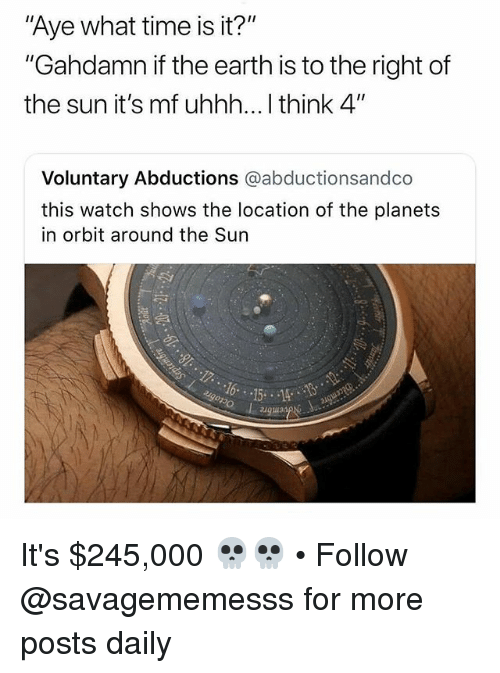 "Memes, Earth, and Planets: Aye what time is it?""  ""Gahdamn if the earth is to the right of  the sun it's mf uhhh... I think 4""  Voluntary Abductions @abductionsandco  this watch shows the location of the planets  in orbit around the Sun  augua It's $245,000 💀💀 • Follow @savagememesss for more posts daily"