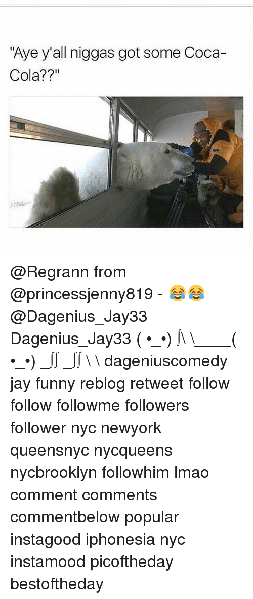 """Coca-Cola, Jay, and Memes: """"Aye y'all niggas got some Coca-  Cola? @Regrann from @princessjenny819 - 😂😂@Dagenius_Jay33 Dagenius_Jay33 ( •_•) ∫\ \____( •_•) _∫∫ _∫∫ɯ \ \ dageniuscomedy jay funny reblog retweet follow follow followme followers follower nyc newyork queensnyc nycqueens nycbrooklyn followhim lmao comment comments commentbelow popular instagood iphonesia nyc instamood picoftheday bestoftheday"""