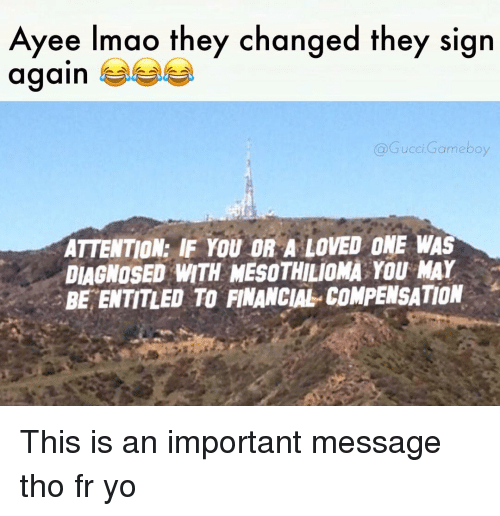 Gucci, Memes, and Entitled: Ayee Imao they changed they sign  again  Gucci Gameboy  ATTENTION: IF YOU OR A LOVED ONE WAS  DIAGNOSED WITH MESOTHILIOMA YOU MAY  BE ENTITLED TO FINANCIAL COMPENSATION This is an important message tho fr yo