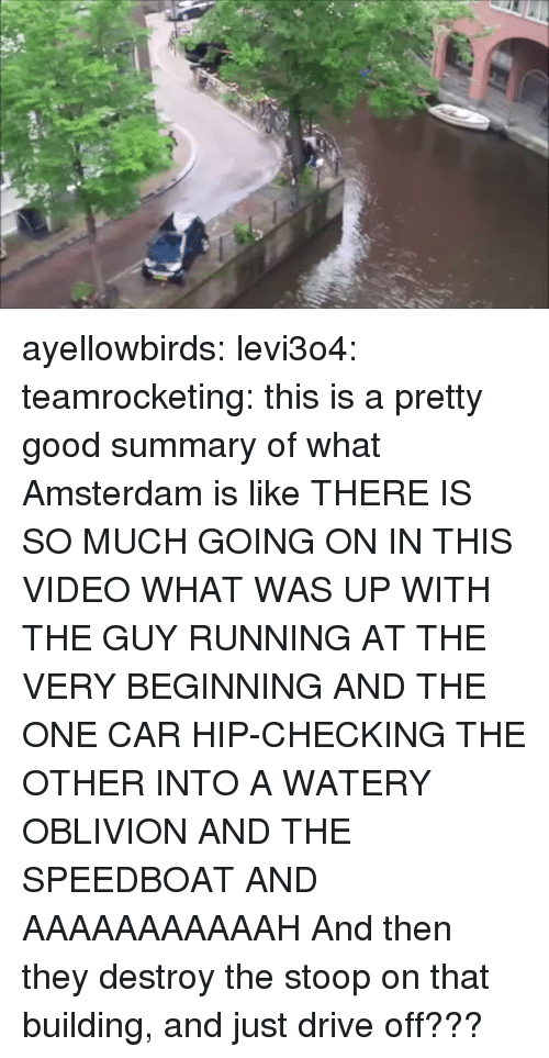 Guy Running: ayellowbirds: levi3o4:  teamrocketing:  this is a pretty good summary of what Amsterdam is like  THERE IS SO MUCH GOING ON IN THIS VIDEO WHAT WAS UP WITH THE GUY RUNNING AT THE VERY BEGINNING AND THE ONE CAR HIP-CHECKING THE OTHER INTO A WATERY OBLIVION AND THE SPEEDBOAT AND AAAAAAAAAAAH  And then they destroy the stoop on that building, and just drive off???