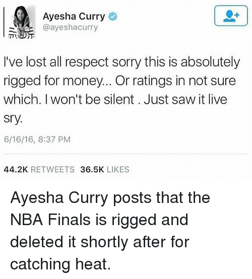 Ayesha Curry, Memes, and NBA Finals: Ayesha Curry  @ayeshaa curry  I've lost all respect sorry this is absolutely  rigged for money... Or ratings in not sure  which. I won't be silent. Just saw it live  Sry.  6/16/16, 8:37 PM  44.2K  RETWEETS  36.5K  LIKES Ayesha Curry posts that the NBA Finals is rigged and deleted it shortly after for catching heat.