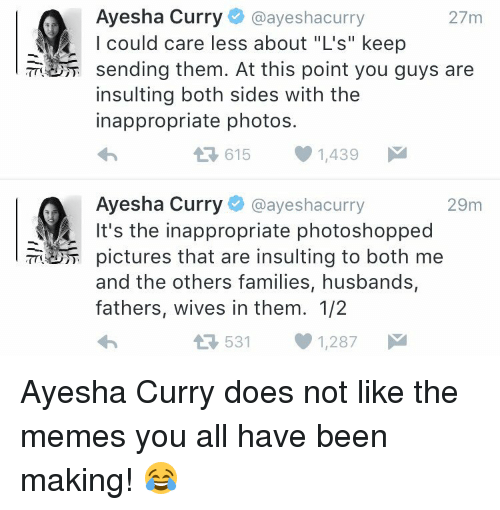 "Ayesha Curry, Memes, and Both Side: Ayesha Curry  @ayeshacurry  27m  I could care less about ""L's"" keep  sending them. At this point you guys are  insulting both sides with the  inappropriate photos.  615 1,439  M  L Ayesha Curry  @ayesha curry  29m  It's the inappropriate photoshopped  pictures that are insulting to both me  and the others families, husbands,  fathers, wives in them. 1/2  531 1,287  M  t Ayesha Curry does not like the memes you all have been making! 😂"