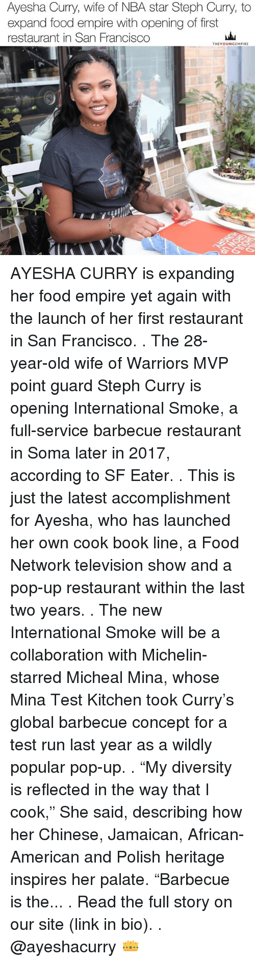 "Ayesha Curry, Empire, and Food: Ayesha Curry, wife of NBA star Steph Curry, to  expand food empire with opening of first  restaurant in San Francisco  THEY OUNGEMPIRE AYESHA CURRY is expanding her food empire yet again with the launch of her first restaurant in San Francisco. . The 28-year-old wife of Warriors MVP point guard Steph Curry is opening International Smoke, a full-service barbecue restaurant in Soma later in 2017, according to SF Eater. . This is just the latest accomplishment for Ayesha, who has launched her own cook book line, a Food Network television show and a pop-up restaurant within the last two years. . The new International Smoke will be a collaboration with Michelin-starred Micheal Mina, whose Mina Test Kitchen took Curry's global barbecue concept for a test run last year as a wildly popular pop-up. . ""My diversity is reflected in the way that I cook,"" She said, describing how her Chinese, Jamaican, African-American and Polish heritage inspires her palate. ""Barbecue is the... . Read the full story on our site (link in bio). . @ayeshacurry 👑"
