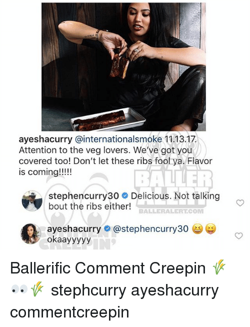Memes, 🤖, and Got: ayeshacurry @internationalsmoke 11.13.17  Attention to the veg lovers. We've got you  covered too! Don't let these ribs fool ya. Flavor  is coming!!!!  BALLER  stephencurry30 # Delicious. Not talking  bout the ribs either!  BALLERALERT.COMM  ayeshacurry# @stephencurry30 e  okaayyyyy Ballerific Comment Creepin 🌾👀🌾 stephcurry ayeshacurry commentcreepin