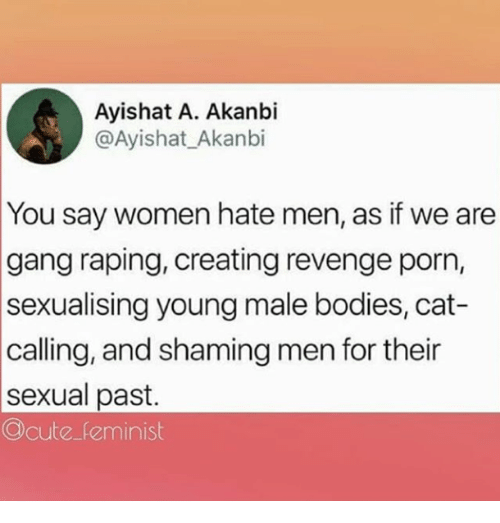Shaming: Ayishat A. Akanbi  @Ayishat_Akanbi  You say women hate men, as if we are  gang raping, creating revenge porn,  sexualising young male bodies, cat-  calling, and shaming men for their  sexual past.  Ocute feminist