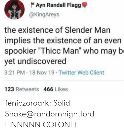 "colonel: "" Ayn Randall Flagg  @KingAreys  the existence of Slender Man  implies the existence of an even  spookier ""Thicc Man"" who may be  yet undiscovered  3:21 PM - 18 Nov 19 Twitter Web Client  123 Retweets 466 Likes feniczoroark:  Solid Snake@randomnightlord    HNNNNN COLONEL"