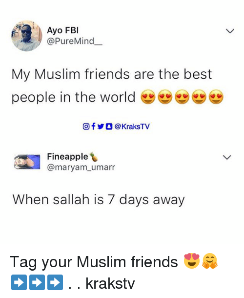 oed: Ayo FBl  @PureMind  My Muslim friends are the best  people in the world 幽幽  回f y O @ KraksTV  쎄  Fineapple  @maryam_umarr  When sallah is 7 days away Tag your Muslim friends 😍🤗 ➡️➡️➡️ . . krakstv