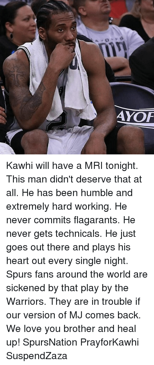 Love, Memes, and Heart: AYOF Kawhi will have a MRI tonight. This man didn't deserve that at all. He has been humble and extremely hard working. He never commits flagarants. He never gets technicals. He just goes out there and plays his heart out every single night. Spurs fans around the world are sickened by that play by the Warriors. They are in trouble if our version of MJ comes back. We love you brother and heal up! SpursNation PrayforKawhi SuspendZaza