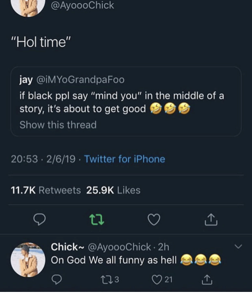 """Get Good: @AyoooChick  Hol time'  jay @iMYoGrandpaFoo  if black ppl say """"mind you"""" in the middle of a  story, it's about to get good  Show this thread  20:53 2/6/19 Twitter for iPhone  11.7K Retweets 25.9K Likes  Chick~ @AyoooChick 2h  On God We all funny as hell  3  21"""