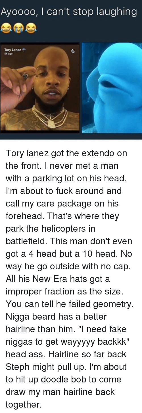 """doodle bob: Ayoooo, I can't stop laughing  Tory Lanez  Sh ago Tory lanez got the extendo on the front. I never met a man with a parking lot on his head. I'm about to fuck around and call my care package on his forehead. That's where they park the helicopters in battlefield. This man don't even got a 4 head but a 10 head. No way he go outside with no cap. All his New Era hats got a improper fraction as the size. You can tell he failed geometry. Nigga beard has a better hairline than him. """"I need fake niggas to get wayyyyy backkk"""" head ass. Hairline so far back Steph might pull up. I'm about to hit up doodle bob to come draw my man hairline back together."""
