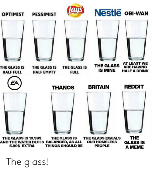 dlc: ay's  Nestle OBI-WAN  OPTIMIST  PESSIMIST  AT LEAST WE  ARE HAVING  THE GLASS  IS MINE  THE GLASS IS  THE GLASS IS  THE GLASS IS  HALF A DRINK  HALF FULL  HALF EMPTY  FULL  EA  REDDIT  BRITAIN  THANOS  THE  GLASS IS  A MEME  THE GLASS IS 19.99$  THE GLASS IS  AND THE WATER DLC IS BALANCED, AS ALL  THINGS SHOULD BE  THE GLASS EQUALS  OUR HOMELESS  PEOPLE  5.99$ EXTRA The glass!