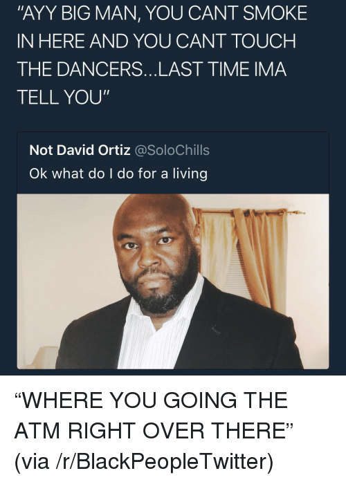 """David Ortiz: """"AYY BIG MAN, YOU CANT SMOKE  IN HERE AND YOU CANT TOUCH  THE DANCERS...LAST TIME IMA  TELL YOU""""  Not David Ortiz @SoloChills  Ok what do I do for a living <p>&ldquo;WHERE YOU GOING THE ATM RIGHT OVER THERE&rdquo; (via /r/BlackPeopleTwitter)</p>"""