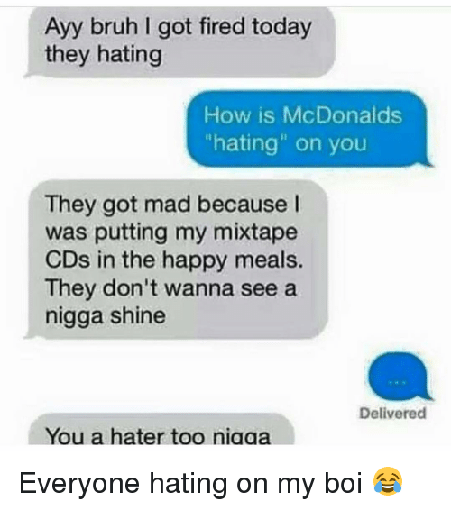 "Bruh, Fire, and Funny: Ayy bruh got fired today  they hating  How is McDonalds  ""hating"" on you  They got mad because  was putting my mixtape  CDs in the happy meals.  They don't wanna see a  nigga shine  Delivered  You a hater too niaaa Everyone hating on my boi 😂"