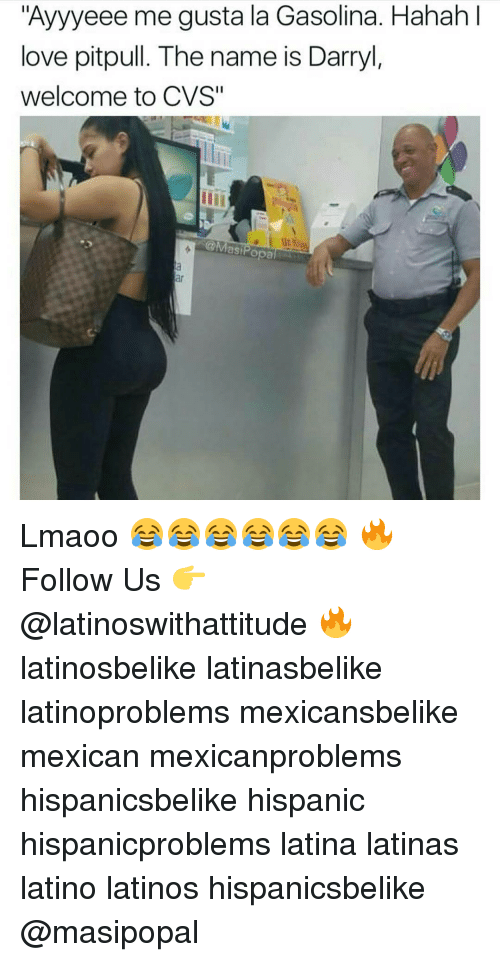 "Latinos, Memes, and Cvs: ""Ayyyeee me gusta la Gasolina. Hahah  love pitpull. The name is Darryl,  welcome to CVS""  @Masi Popa Lmaoo 😂😂😂😂😂😂 🔥 Follow Us 👉 @latinoswithattitude 🔥 latinosbelike latinasbelike latinoproblems mexicansbelike mexican mexicanproblems hispanicsbelike hispanic hispanicproblems latina latinas latino latinos hispanicsbelike @masipopal"
