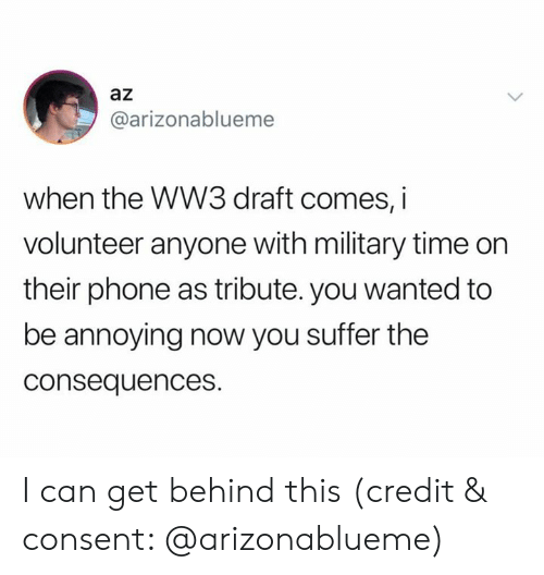 Tribute: az  @arizonablueme  when the WW3 draft comes, i  volunteer anyone with military time on  their phone as tribute. you wanted to  be annoying now you suffer the  consequences. I can get behind this (credit & consent: @arizonablueme)