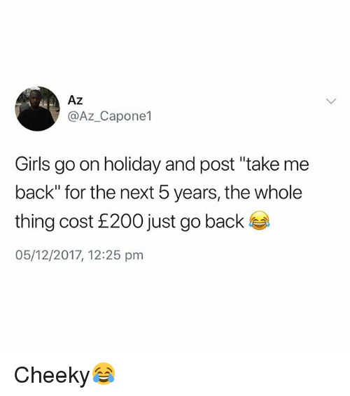 """Girls, British, and Back: Az  @Az_Capone1  Girls go on holiday and post """"take me  back"""" for the next 5 years, the whole  thing cost £200 just go back  05/12/2017, 12:25 pm Cheeky😂"""