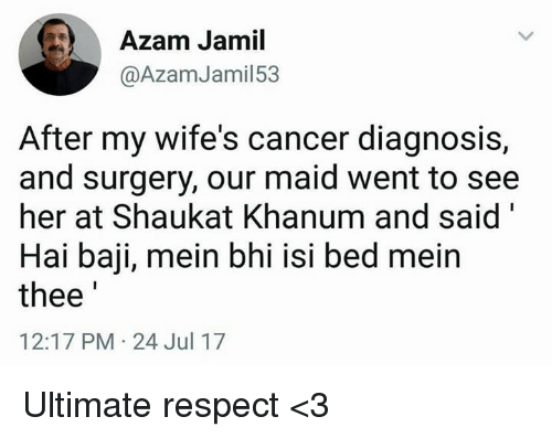"""maids: Azam Jamil  @AzamJamil53  After my wife's cancer diagnosis,  and surgery, our maid went to see  her at Shaukat Khanum and said""""  Hai baji, mein bhi isi bed meirn  thee  12:17 PM-24 Jul 17 Ultimate respect <3"""