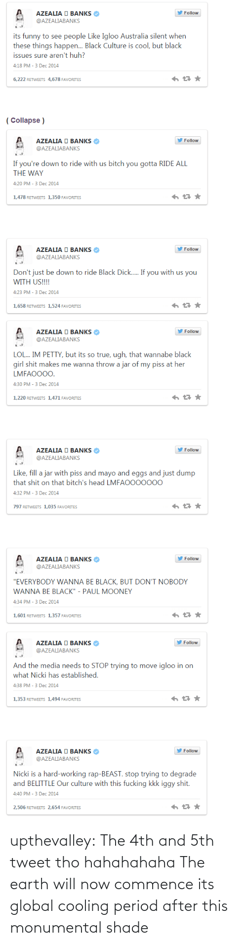 "Mooney: AZEALIA O BANKS  Follow  @AZEALIABANKS  its funny to see people Like Igloo Australia silent when  these things happen. Black Culture is cool, but black  issues sure aren't huh?  4:18 PM - 3 Dec 2014  6,222 RETWEETS 4,678 FAVORITES  ( Collapse )  AZEALIA O BANKS  Follow  @AZEALIABANKS  If you're down to ride with us bitch you gotta RIDE ALL  THE WAY  4:20 PM - 3 Dec 2014  1,478 RETWEETS 1,350 FAVORITES  AZEALIA O BANKS  Follow  @AZEALIABANKS  Don't just be down to ride Black Dick.. If you with us you  WITH US!!!!  4:23 PM - 3 Dec 2014  1,658 RETWEETS 1,524 FAVORITES   Follow  AZEALIA O BANKS  @AZEALIABANKS  LOL.. IM PETTY, but its so true, ugh, that wannabe black  girl shit makes me wanna throw a jar of my piss at her  LMFAO000.  4:30 PM - 3 Dec 2014  1,220 RETWEETS 1,471 FAVORITES  AZEALIA O BANKS  Follow  @AZEALIABANKS  Like, fill a jar with piss and mayo and eggs and just dump  that shit on that bitch's head LMFAO000000  4:32 PM - 3 Dec 2014  797 RETWEETS 1,035 FAVORITES  AZEALIA O BANKS  Follow  @AZEALIABANKS  ""EVERYBODY WANNA BE BLACK, BUT DON'T NOBODY  WANNA BE BLACK"" - PAUL MOONEY  4:34 PM - 3 Dec 2014  1,601 RETWEETS 1,357 FAVORITES   AZEALIA O BANKS  Follow  @AZEALIABANKS  And the media needs to STOP trying to move igloo in on  what Nicki has established.  4:38 PM - 3 Dec 2014  1,353 RETWEETS 1,494 FAVORITES  AZEALIA O BANKS  Follow  @AZEALIABANKS  Nicki is a hard-working rap-BEAST. stop trying to degrade  and BELITTLE Our culture with this fucking kkk iggy shit.  4:40 PM - 3 Dec 2014  2,506 RETWEETS 2,654 FAVORITES upthevalley:  The 4th and 5th tweet tho hahahahaha  The earth will now commence its global cooling period after this monumental shade"