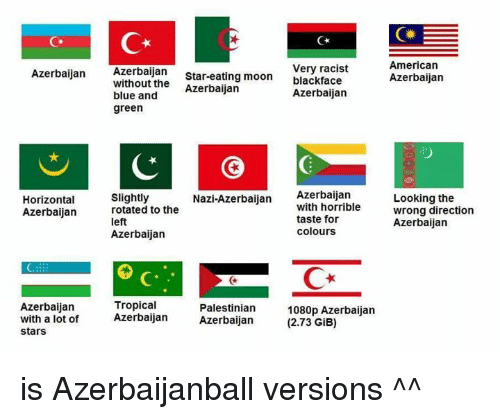 American, Black, and Blacked: Azerbaijan  Very racist  American  Star-eating moon  black face  r Azerbaijan  Azerbaijan  without the  Azerbaijan  blue and  Azerbaijan  green  Nazi-Azerbaijan  Azerbaijan  with horrible  Horizontal  slightly  Looking the  Azerbaijan  rotated to the  wrong direction  taste for  left  Azerbaijan  Colours  Azerbaijan  Tropical  Azerbaijan  Palestinian  1080p Azerbaijan  with a lot of  Azerbaijan  Azerbaijan  (2.73 GiB)  Stars is Azerbaijanball versions ^^