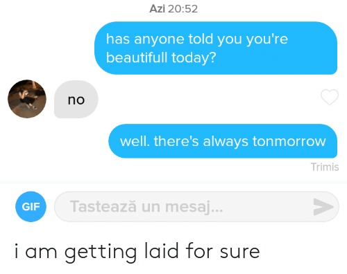 Told You: Azi 20:52  has anyone told you you're  beautifull today?  no  well. there's always tonmorrow  Trimis  Tastează un mesaj...  GIF i am getting laid for sure