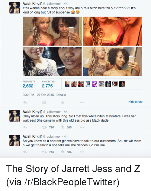 White Bitch: Aziah Kingzolarmoon-4h  Yall wanna hear a story about why me & this bitch here fell out???????? It's  kind of long but full of suspense  RETWEETS FAVORITES  2,662 2,775  9:32 PM-27 Oct 2015 Details  Hide photo  Aziah King D_zolarmoon -4h  Okay listen up. This story long. So I met this white bitch at hooters. I was her  waitress! She came in with this old ass big ass black dude  790686  Aziah King zolarmoon 4h  So you know as a hooters girl we have to talk to our customers. So I sit wit them  & we get to talkin & she tells me she dances! So I'm like  715534 <p>The Story of Jarrett Jess and Z (via /r/BlackPeopleTwitter)</p>