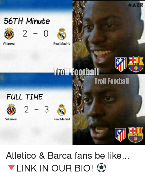 Memes, Real Madrid, and Troll:  #AZIR  56TH Minute  2 0  Real Madrid  Villarreal  F C B  Troll Football  Troll Football  FULL TIME  2  3  Villarreal  Real Madrid  F C B Atletico & Barca fans be like... 🔻LINK IN OUR BIO! ⚽️