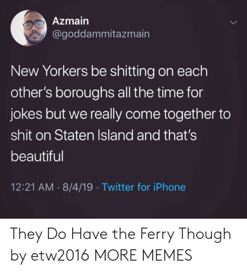 Shitting: Azmain  @goddammitazmain  New Yorkers be shitting on each  other's boroughs all the time for  jokes but we really come together to  shit on Staten Island and that's  beautiful  12:21 AM 8/4/19 Twitter for iPhone They Do Have the Ferry Though by etw2016 MORE MEMES