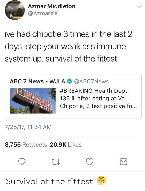 Middleton: Azmar Middleton  @AzmarXX  ive had chipotle 3 times in the last 2  days. step your weak ass immune  system up. survival of the fittest  ABC 7 News WJLA @ABC7News  #BREAKING Health Dept:  135 ill after eating at Va.  Chipotle, 2 test positive fo...  7/25/17, 11:34 AM  8,755 Retweets 20.9K Likes Survival of the fittest 😤