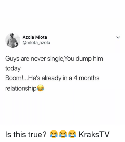 Memes, True, and Today: Azola Mlota  @mlota_azola  Guys are never single,You dump him  today  Boom! He's already in a 4 months  relationship Is this true? 😂😂😂 KraksTV