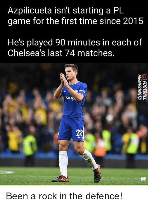 Memes, Game, and Time: Azpilicueta isn't starting a PL  game for the first time since 2015  He's played 90 minutes in each of  Chelsea's last 74 matches.  TYRE.  28 Been a rock in the defence!