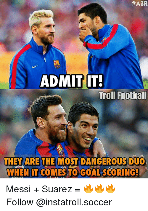 Memes, 🤖, and Suarez:  #AZR  ADMIT IT!  Troll Football  THEY ARE THE MOST DANGEROUS DUO  WHEN IT COMES TO GOAL SCORING! Messi + Suarez = 🔥🔥🔥 Follow @instatroll.soccer