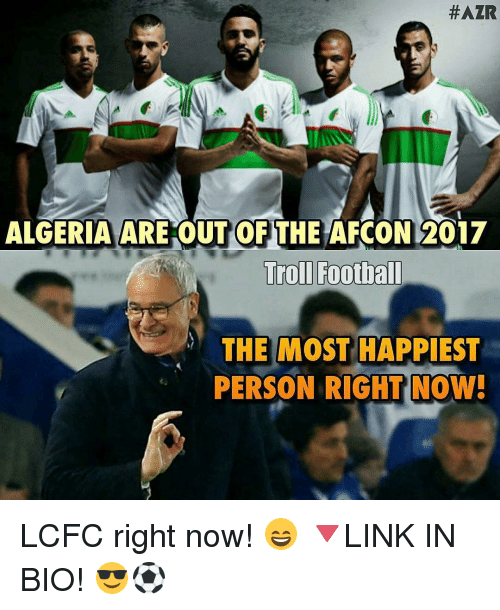 Lcfc:  #AZR  ALGERIA ARE OUT OF THE AFCON 2017  Troll Football  THE MOST HAPPIEST  PERSON RIGHT NOW! LCFC right now! 😄 🔻LINK IN BIO! 😎⚽️