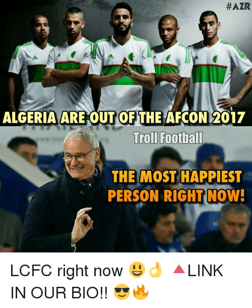 Lcfc:  #AZR  ALGERIA ARE OUT OF THE AFCON2017  Trol Football  THE MOST HAPPIEST  PERSON RIGHT NOW! LCFC right now 😃👌 🔺LINK IN OUR BIO!! 😎🔥
