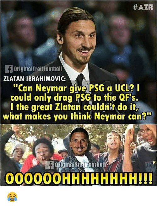 "Memes, Neymar, and Zlatan Ibrahimovic:  #AZR  fOriginalTroilFootball  ZLATAN IBRAHIMOVIC:  ""Can Neymar give PSG a UCL?I  could only drag PSG to the QF's.  l the great Zlatan couldnit do it,  what makes you think Neymar can?""  originalTrotlFootball  000000HHHHHHHH!H 😂"
