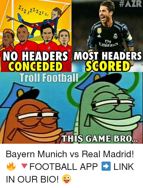 Football, Memes, and Real Madrid:  #AZR  miratcs  NO HEADERS MOST HEADERS  CONCEDED  SCORED  Troll Football  THIS GAME BRO. Bayern Munich vs Real Madrid! 🔥 🔻FOOTBALL APP ➡️ LINK IN OUR BIO! 😜