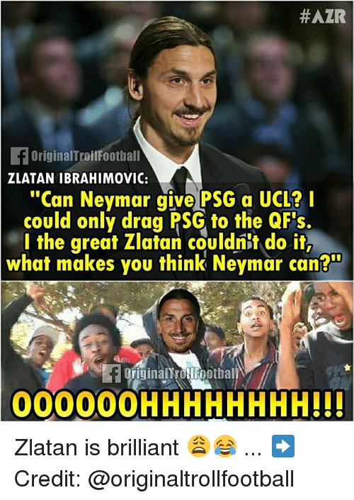 "Memes, Neymar, and Zlatan Ibrahimovic:  #AZR  OriginalTroilFootball  ZLATAN IBRAHIMOVIC:  ""Can Neymar give PSG a UCL?I  could only drag PSG to the QF's  l the great Zlatan couldnit do it,  what makes you think Neymar can?""  FOFiginalt ollFootbal  00000OHHHHHHHH!!! Zlatan is brilliant 😩😂 ... ➡️Credit: @originaltrollfootball"