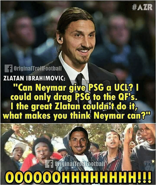 "Zlatan Ibrahimovic:  #AZR  OriginalTroilFoothall  ZLATAN IBRAHIMOVIC:  ""Can Neymar give PSG a UCL?  could only drag PSG to the QFs.  l the great Zlatan couldnit do it,  what makes you think Neymar can?  00000OHHHHHHHH!!"
